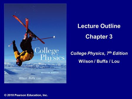 © 2010 Pearson Education, Inc. Lecture Outline Chapter 3 College Physics, 7 th Edition Wilson / Buffa / Lou.