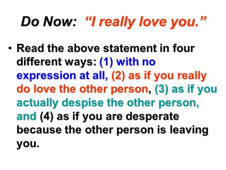 "Do Now: ""I really love you."" Read the above statement in four different ways: (1) with no expression at all, (2) as if you really do love the other person,"