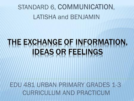 STANDARD 6, COMMUNICATION, LATISHA and BENJAMIN EDU 481 URBAN PRIMARY GRADES 1-3 CURRICULUM AND PRACTICUM.