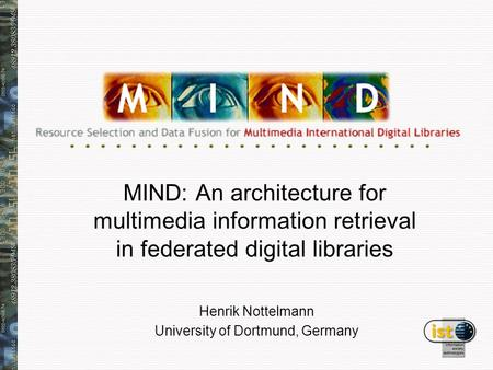 MIND: An architecture for multimedia information retrieval in federated digital libraries Henrik Nottelmann University of Dortmund, Germany.