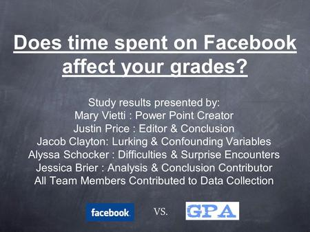 Does time spent on Facebook affect your grades? Study results presented by: Mary Vietti : Power Point Creator Justin Price : Editor & Conclusion Jacob.