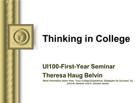 "Thinking in College UI100-First-Year Seminar Theresa Haug Belvin Most information taken from ""Your College Experience: Strategies for Success"" by John."