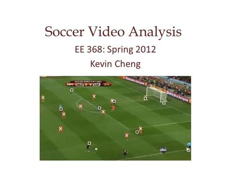 Soccer Video Analysis EE 368: Spring 2012 Kevin Cheng.