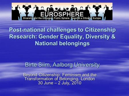 Post-national challenges to Citizenship Research: Gender Equality, Diversity & National belongings Birte Siim, Aalborg University Beyond Citizenship: Feminism.