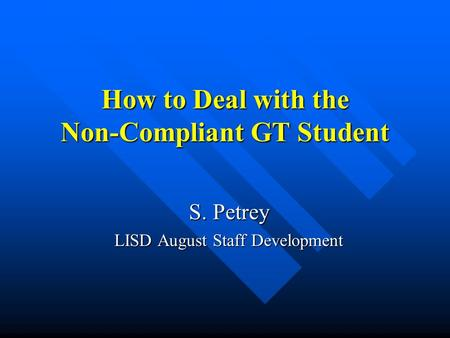 How to Deal with the Non-Compliant GT Student S. Petrey LISD August Staff Development.