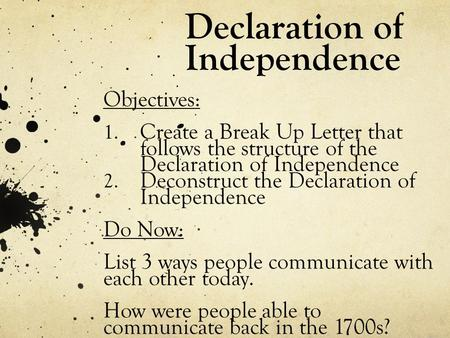 Declaration of Independence Objectives: 1. Create a Break Up Letter that follows the structure of the Declaration of Independence 2. Deconstruct the Declaration.