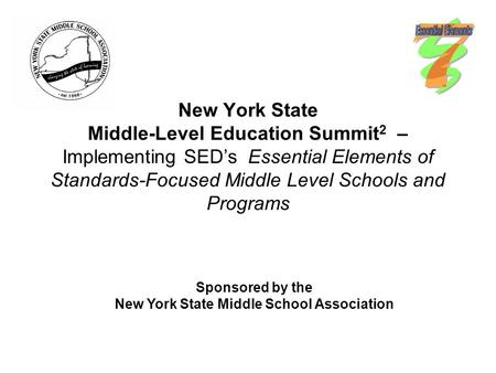 New York State Middle-Level Education Summit 2 – Implementing SED's Essential Elements of Standards-Focused Middle Level Schools and Programs Sponsored.