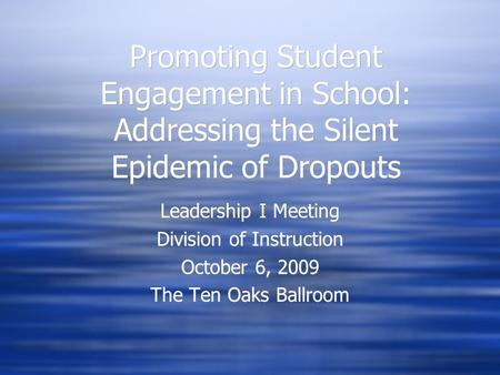 Promoting Student Engagement in School: Addressing the Silent Epidemic of Dropouts Leadership I Meeting Division of Instruction October 6, 2009 The Ten.