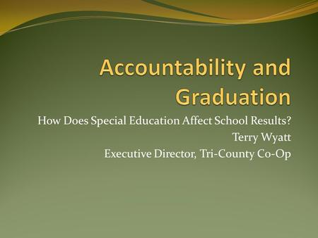 How Does Special Education Affect School Results? Terry Wyatt Executive Director, Tri-County Co-Op.