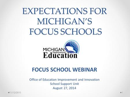 EXPECTATIONS FOR MICHIGAN'S FOCUS SCHOOLS 11/12/20151 FOCUS SCHOOL WEBINAR Office of Education Improvement and Innovation School Support Unit August 27,