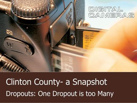 Clinton County- a Snapshot Dropouts: One Dropout is too Many.