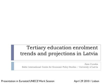 Tertiary education enrolment trends and projections in Latvia Zane Cunska Baltic International Centre for Economic Policy Studies / University of Latvia.