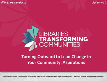 Turning Outward to Lead Change in Your Community: Aspirations #alamw15#librariestransform.