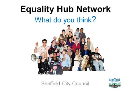 Equality Hub Network What do you think ? Sheffield City Council.
