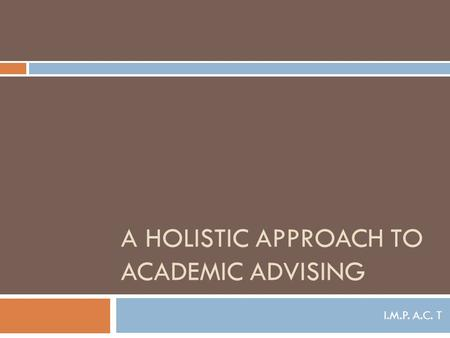 A HOLISTIC APPROACH TO ACADEMIC ADVISING I.M.P. A.C. T.