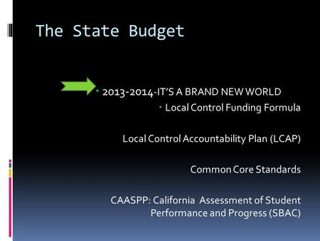 The State Budget  2013-2014 -IT'S A BRAND NEW WORLD  Local Control Funding Formula Local Control Accountability Plan (LCAP) Common Core Standards CAASPP: