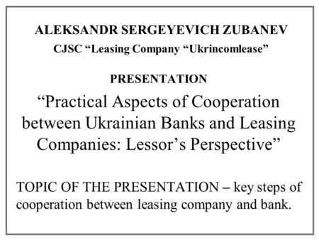 "ALEKSANDR SERGEYEVICH ZUBANEV CJSC ""Leasing Company ""Ukrincomlease"" PRESENTATION ""Practical Aspects of Cooperation between Ukrainian Banks and Leasing."