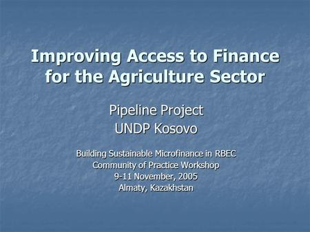 Improving Access to Finance for the Agriculture Sector Pipeline Project UNDP Kosovo Building Sustainable Microfinance in RBEC Community of Practice Workshop.