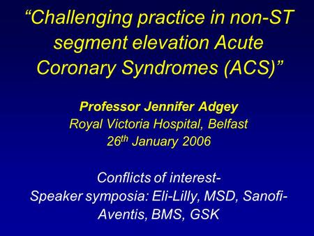 """Challenging practice in non-ST segment elevation Acute Coronary Syndromes (ACS)"" Professor Jennifer Adgey Royal Victoria Hospital, Belfast 26th January."