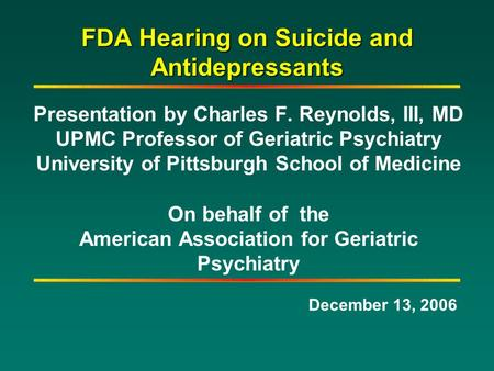FDA Hearing on Suicide and Antidepressants Presentation by Charles F. Reynolds, III, MD UPMC Professor of Geriatric Psychiatry University of Pittsburgh.