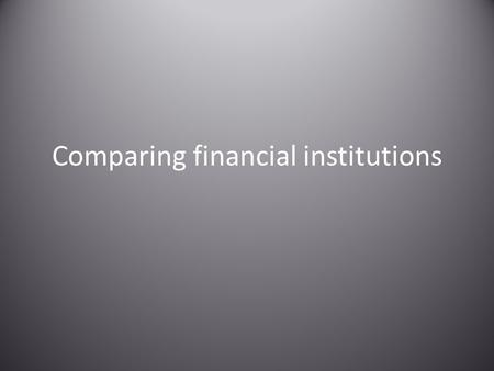 Comparing financial institutions. Credit Unions A cooperative financial institution that is owned and controlled by its members and operated solely to.