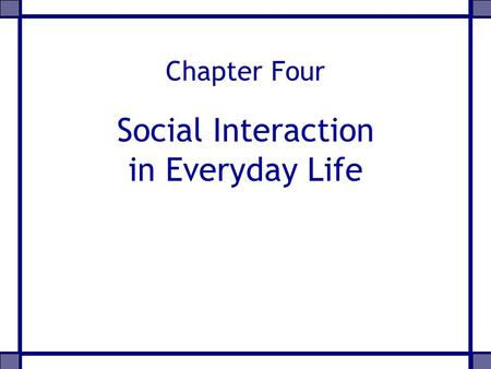 Chapter Four Social Interaction in Everyday Life.