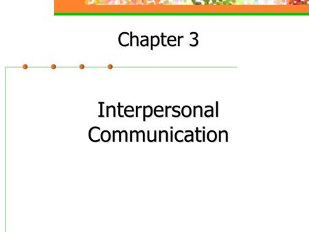 Chapter 3 Interpersonal Communication. A Perceptual Model of Communication Noise Sender Receiver decodes Receiver creates meaning Transmitted on medium.