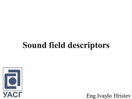 Sound field descriptors Eng.Ivaylo Hristev. Contents 1. Wave acoustics. Room resonances. 2. Ray acoustics. Raytracing. 3.Statistical acoustics. Reverberation.