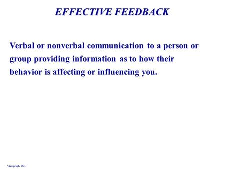 EFFECTIVE FEEDBACK Viewgraph #8-1 Verbal or nonverbal communication to a person or group providing information as to how their behavior is affecting or.