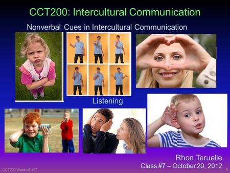 1CCT200 Week #8: RT Rhon Teruelle Class #7 – October 29, 2012 CCT200: Intercultural Communication Nonverbal Cues in Intercultural Communication Listening.