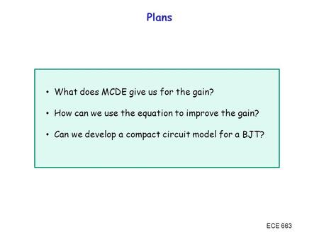 ECE 663 Plans What does MCDE give us for the gain? How can we use the equation to improve the gain? Can we develop a compact circuit model for a BJT?