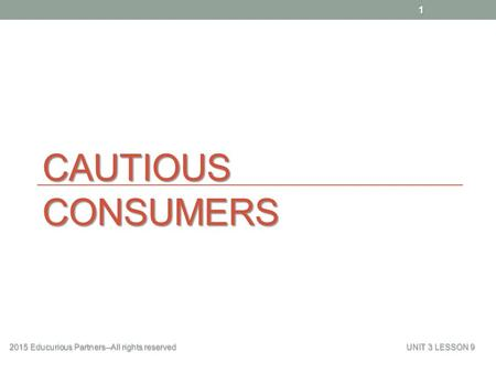 CAUTIOUS CONSUMERS 2015 Educurious Partners--All rights reserved UNIT 3 LESSON 9 1.