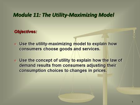 Objectives:  Use the utility-maximizing model to explain how consumers choose goods and services.  Use the concept of utility to explain how the law.