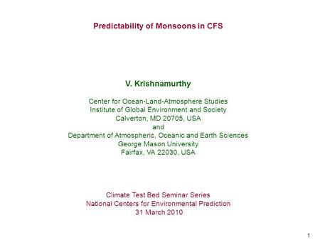 11 Predictability of Monsoons in CFS V. Krishnamurthy Center for Ocean-Land-Atmosphere Studies Institute of Global Environment and Society Calverton, MD.