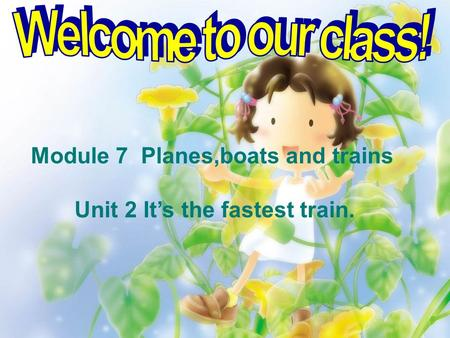 Module 7 Planes,boats and trains Unit 2 It's the fastest train.