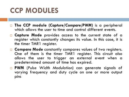CCP MODULES  The CCP module (Capture/Compare/PWM) is a peripheral which allows the user to time and control different events.  Capture Mode provides.