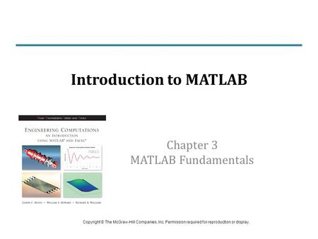 Chapter 3 MATLAB Fundamentals Introduction to MATLAB Copyright © The McGraw-Hill Companies, Inc. Permission required for reproduction or display.