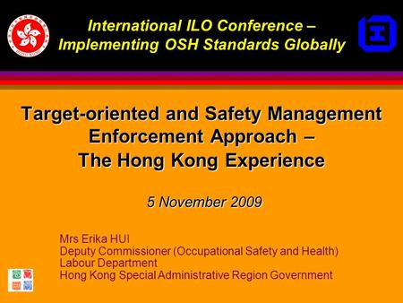 Mrs Erika HUI Deputy Commissioner (Occupational Safety and Health) Labour Department Hong Kong Special Administrative Region Government Target-oriented.