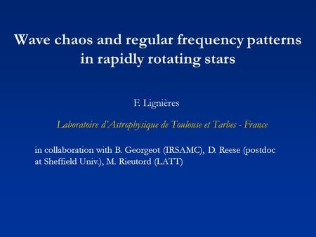 Wave chaos and regular frequency patterns in rapidly rotating stars F. Lignières Laboratoire d'Astrophysique de Toulouse et Tarbes - France in collaboration.