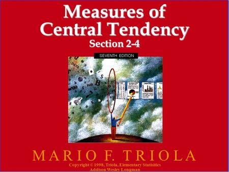 Copyright © 1998, Triola, Elementary Statistics Addison Wesley Longman 1 Measures of Central Tendency Section 2-4 M A R I O F. T R I O L A Copyright ©