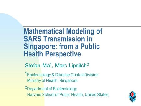 Mathematical Modeling of SARS Transmission in Singapore: from a Public Health Perspective Stefan Ma 1, Marc Lipsitch 2 1 Epidemiology & Disease Control.