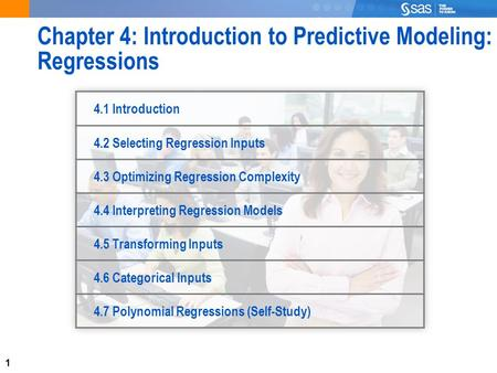 1 Chapter 4: Introduction to Predictive Modeling: Regressions 4.1 Introduction 4.2 Selecting Regression Inputs 4.3 Optimizing Regression Complexity 4.4.