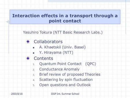 2003/8/18ISSP Int. Summer School Interaction effects in a transport through a point contact Collaborators A. Khaetskii (Univ. Basel) Y. Hirayama (NTT)
