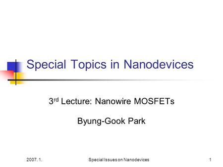 2007. 1.Special Issues on Nanodevices1 Special Topics in Nanodevices 3 rd Lecture: Nanowire MOSFETs Byung-Gook Park.