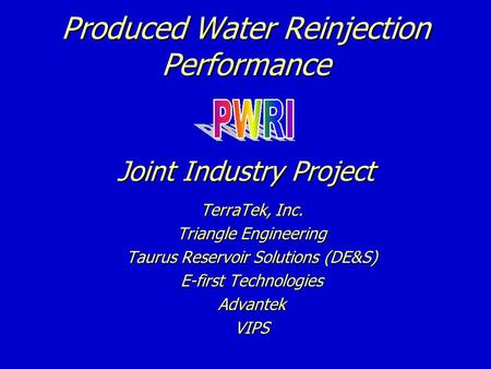 Produced Water Reinjection Performance Joint Industry Project TerraTek, Inc. Triangle Engineering Taurus Reservoir Solutions (DE&S) E-first Technologies.