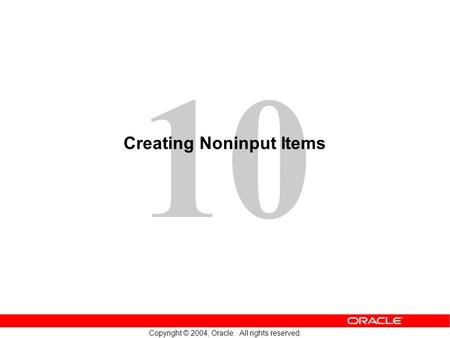 10 Copyright © 2004, Oracle. All rights reserved. Creating Noninput Items.