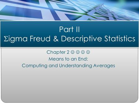 Chapter 2 Means to an End: Computing and Understanding Averages Part II  igma Freud & Descriptive Statistics.