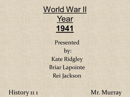 History 11 1 Mr. Murray World War II Year 1941 Presented by: Kate Ridgley Briar Lapointe Rei Jackson.