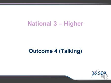 National 3 – Higher Outcome 4 (Talking) National 3National 4National 5Higher 2.1 Selecting ideas and content, using a simple format and structure, appropriate.