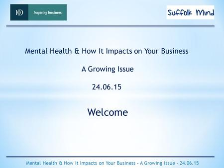Welcome Mental Health & How It Impacts on Your Business – A Growing Issue - 24.06.15 Mental Health & How It Impacts on Your Business A Growing Issue 24.06.15.
